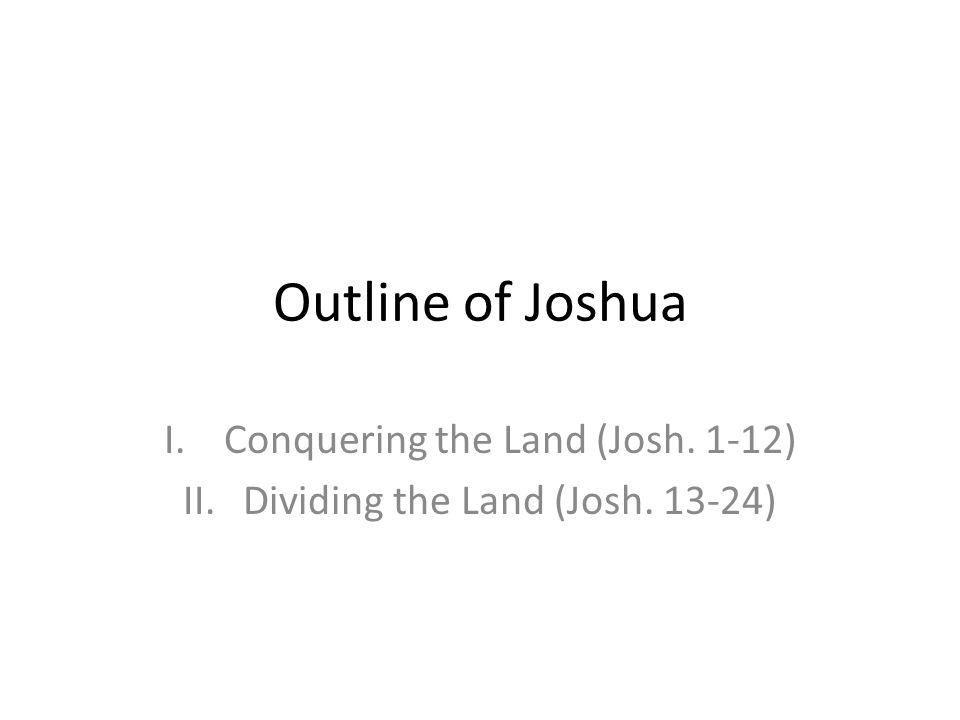 Conquering the Land (Josh. 1-12) Dividing the Land (Josh. 13-24)