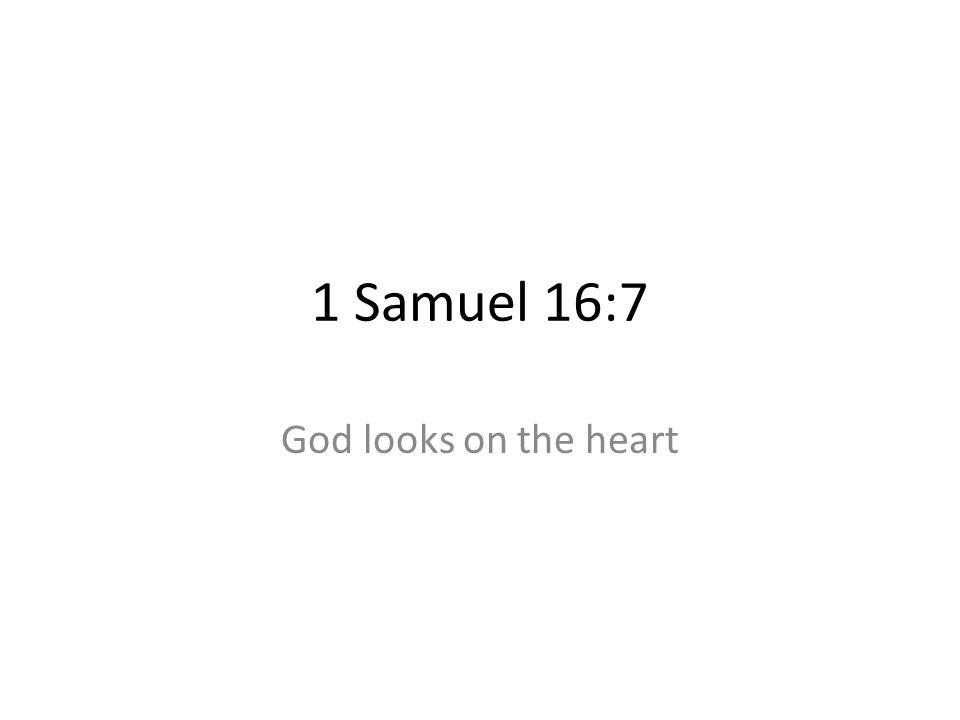 1 Samuel 16:7 God looks on the heart 139