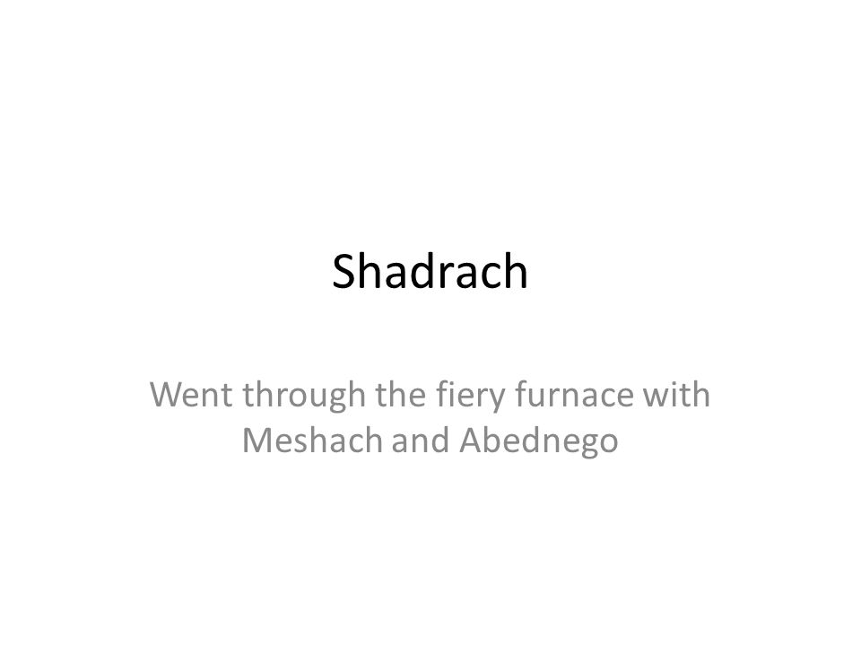 Went through the fiery furnace with Meshach and Abednego