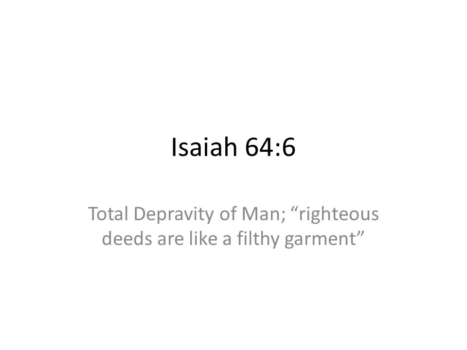 Total Depravity of Man; righteous deeds are like a filthy garment