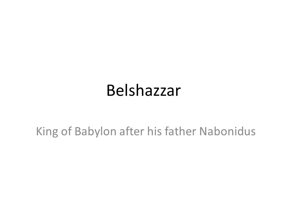 King of Babylon after his father Nabonidus