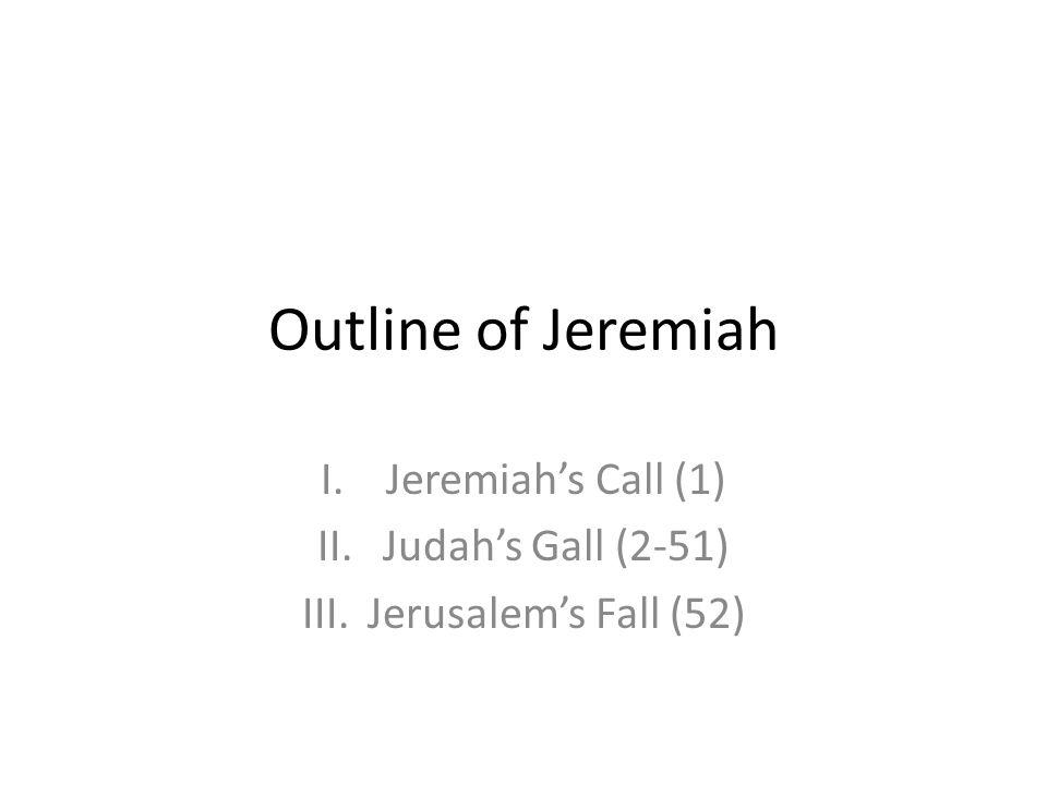 Jeremiah's Call (1) Judah's Gall (2-51) Jerusalem's Fall (52)