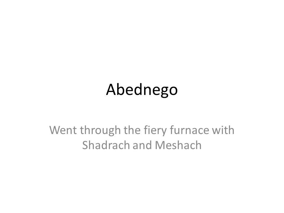 Went through the fiery furnace with Shadrach and Meshach
