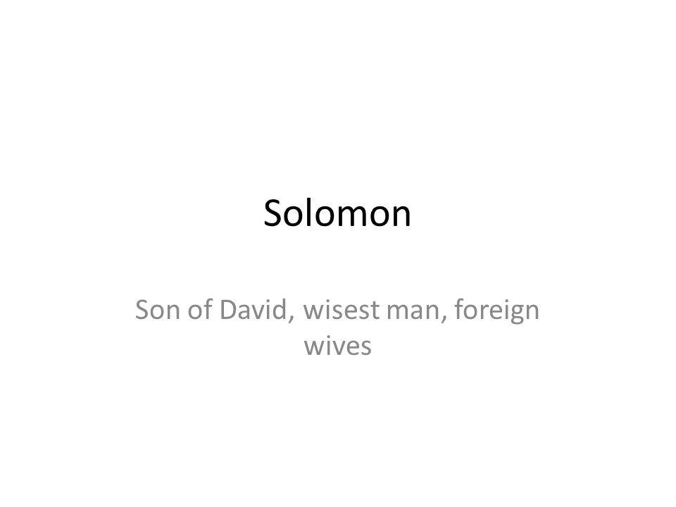 Son of David, wisest man, foreign wives