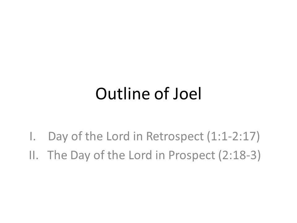 Outline of Joel Day of the Lord in Retrospect (1:1-2:17)