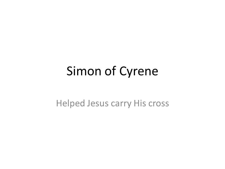 Helped Jesus carry His cross