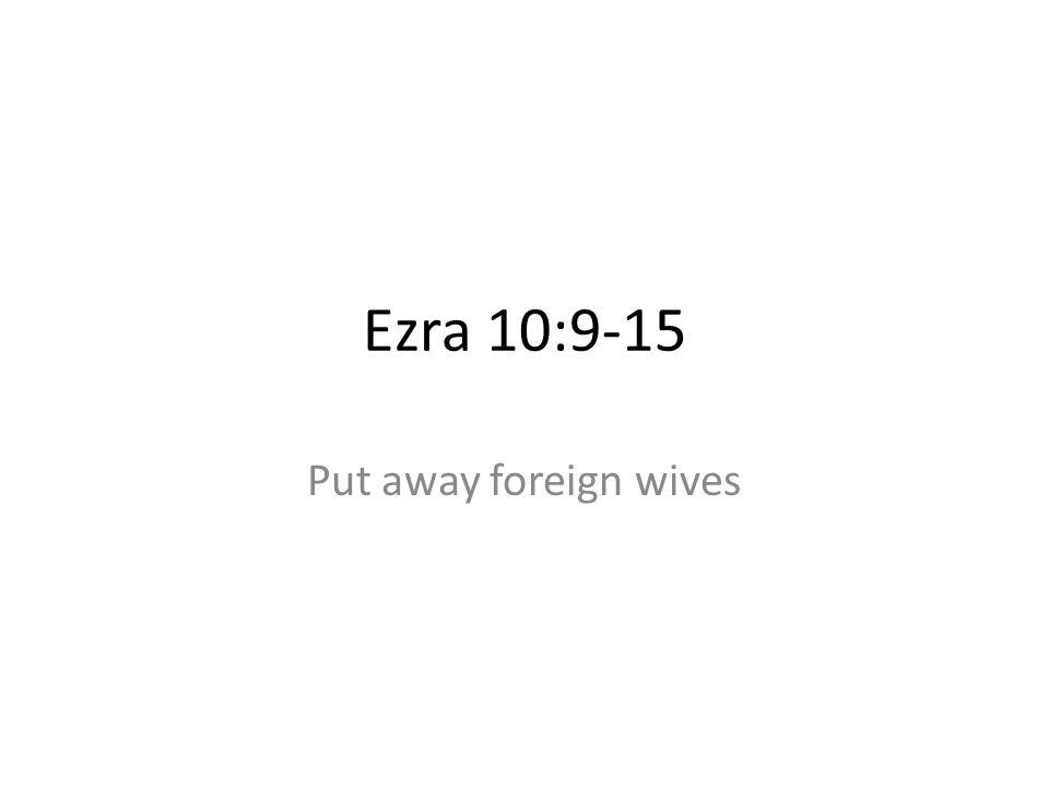 Ezra 10:9-15 Put away foreign wives 47