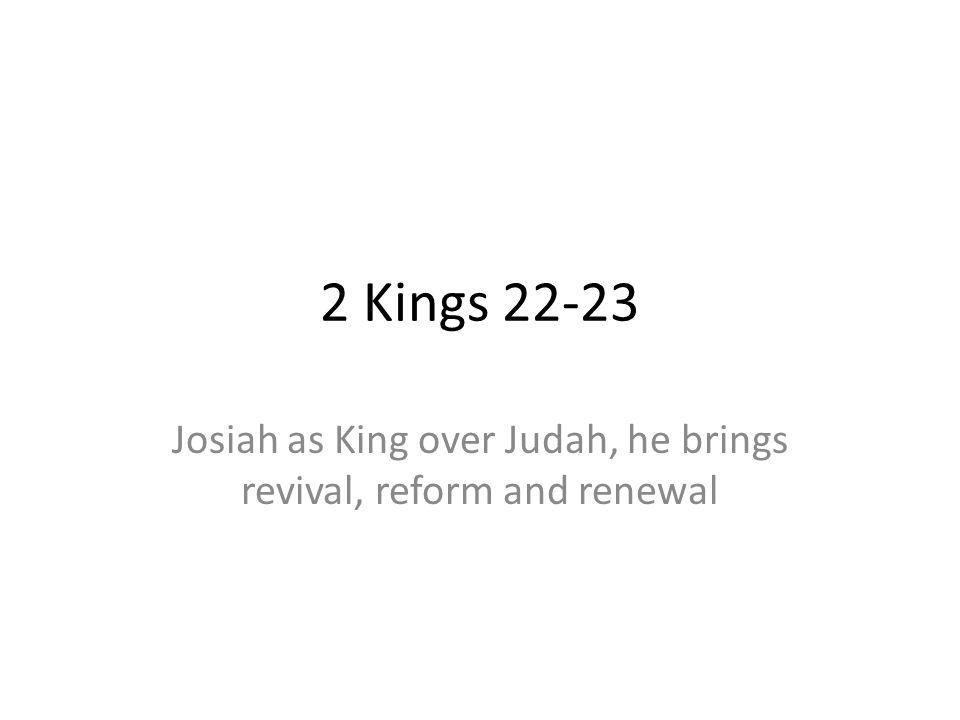 Josiah as King over Judah, he brings revival, reform and renewal