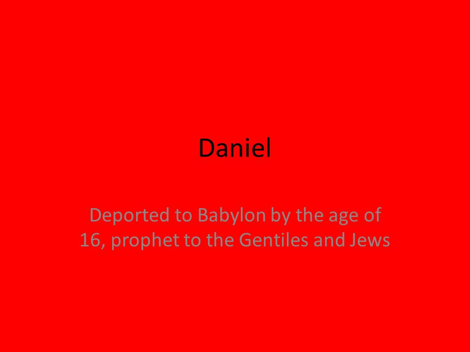 Deported to Babylon by the age of 16, prophet to the Gentiles and Jews