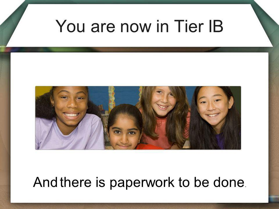 You are now in Tier IB And there is paperwork to be done.
