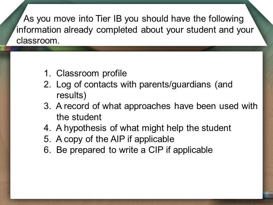 As you move into Tier IB you should have the following information already completed about your student and your classroom.