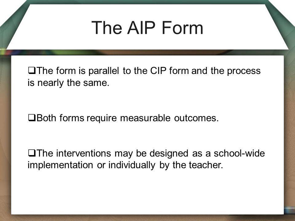 The AIP Form The form is parallel to the CIP form and the process is nearly the same. Both forms require measurable outcomes.