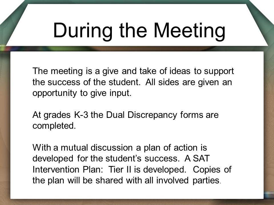 During the Meeting The meeting is a give and take of ideas to support the success of the student. All sides are given an opportunity to give input.