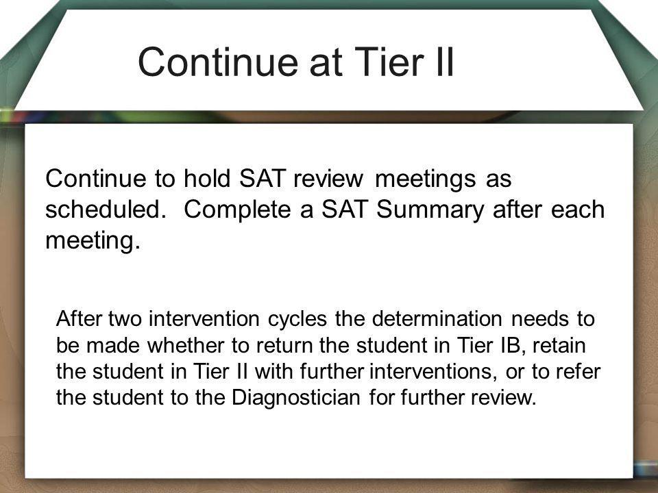 Continue at Tier II Continue to hold SAT review meetings as scheduled. Complete a SAT Summary after each meeting.