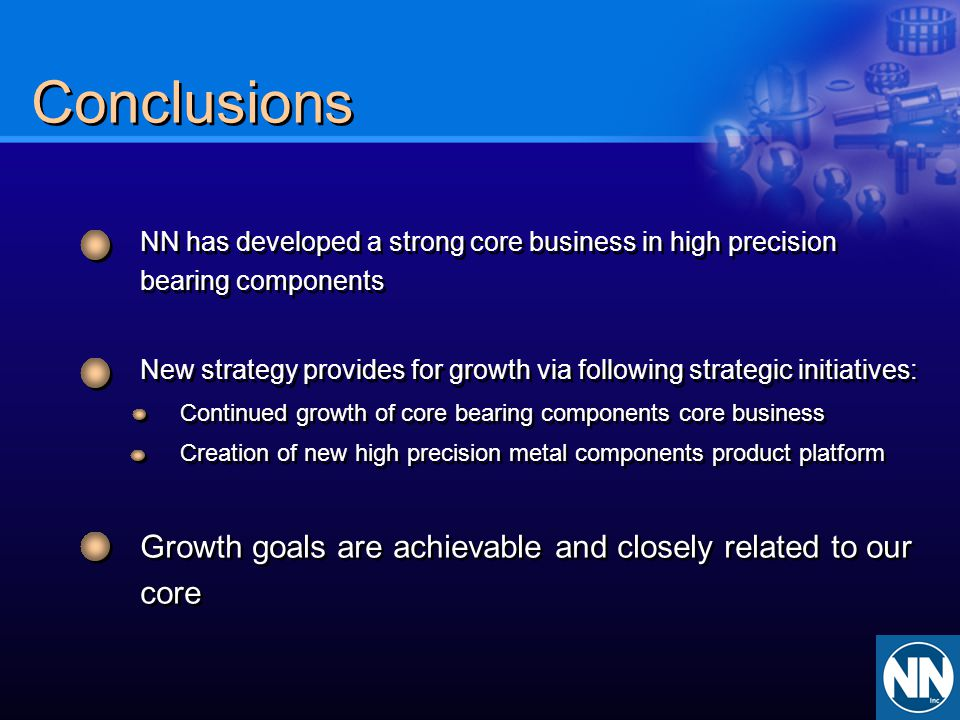 Conclusions NN has developed a strong core business in high precision bearing components.