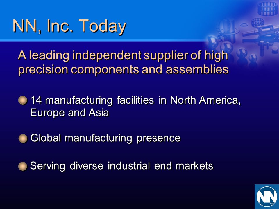 NN, Inc. Today A leading independent supplier of high precision components and assemblies.