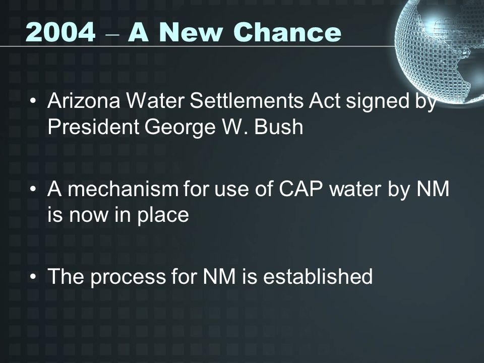 2004 – A New Chance Arizona Water Settlements Act signed by President George W. Bush. A mechanism for use of CAP water by NM is now in place.
