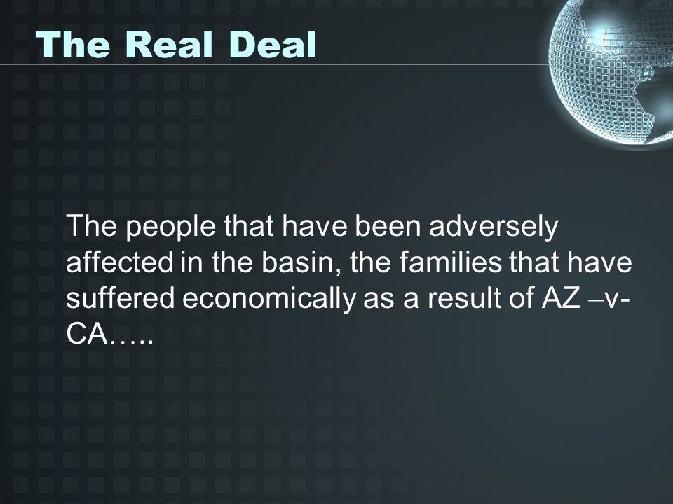 The Real Deal The people that have been adversely affected in the basin, the families that have suffered economically as a result of AZ –v- CA…..