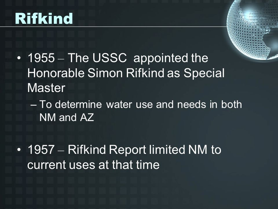 Rifkind 1955 – The USSC appointed the Honorable Simon Rifkind as Special Master. To determine water use and needs in both NM and AZ.