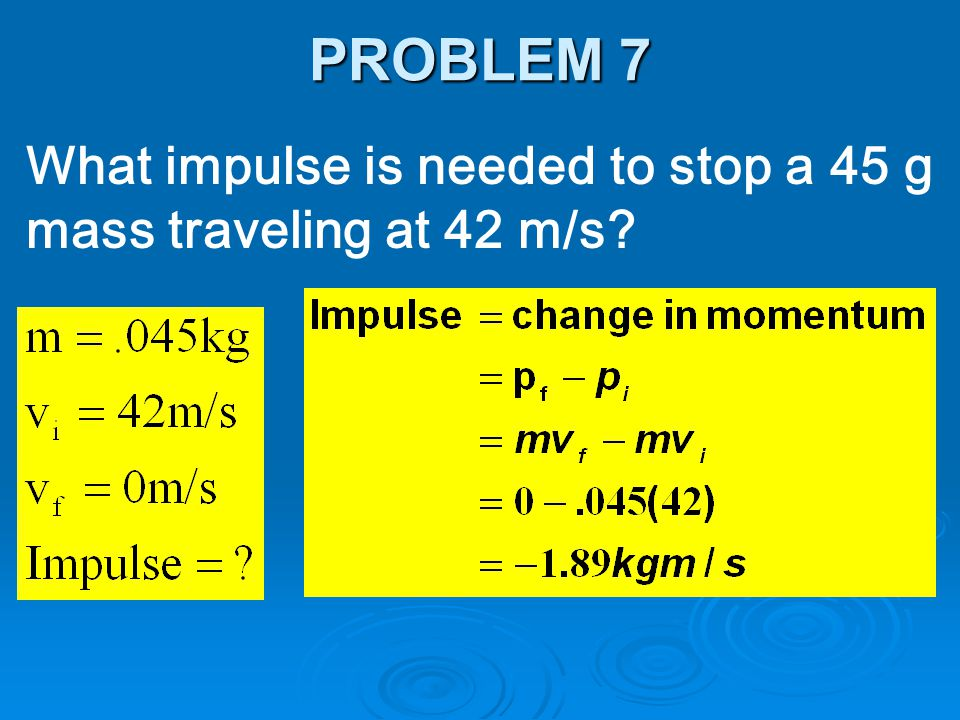 PROBLEM 7 What impulse is needed to stop a 45 g mass traveling at 42 m/s