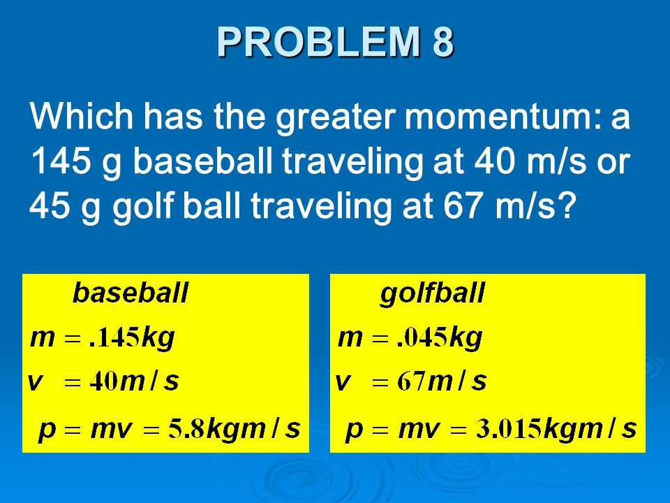 PROBLEM 8 Which has the greater momentum: a 145 g baseball traveling at 40 m/s or 45 g golf ball traveling at 67 m/s