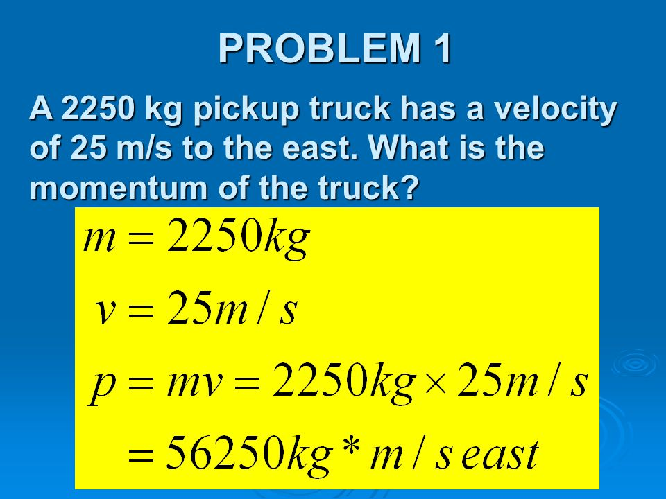 PROBLEM 1 A 2250 kg pickup truck has a velocity of 25 m/s to the east.