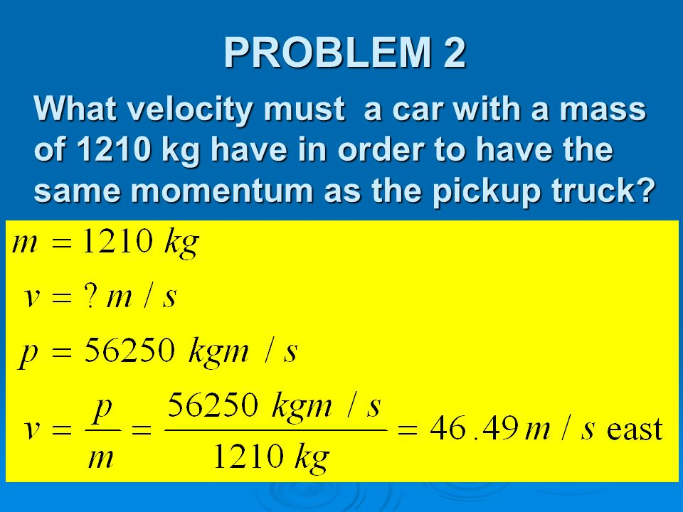 PROBLEM 2 What velocity must a car with a mass of 1210 kg have in order to have the same momentum as the pickup truck
