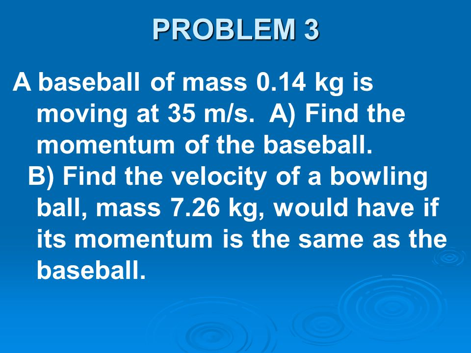 PROBLEM 3 A baseball of mass 0.14 kg is moving at 35 m/s. A) Find the momentum of the baseball.