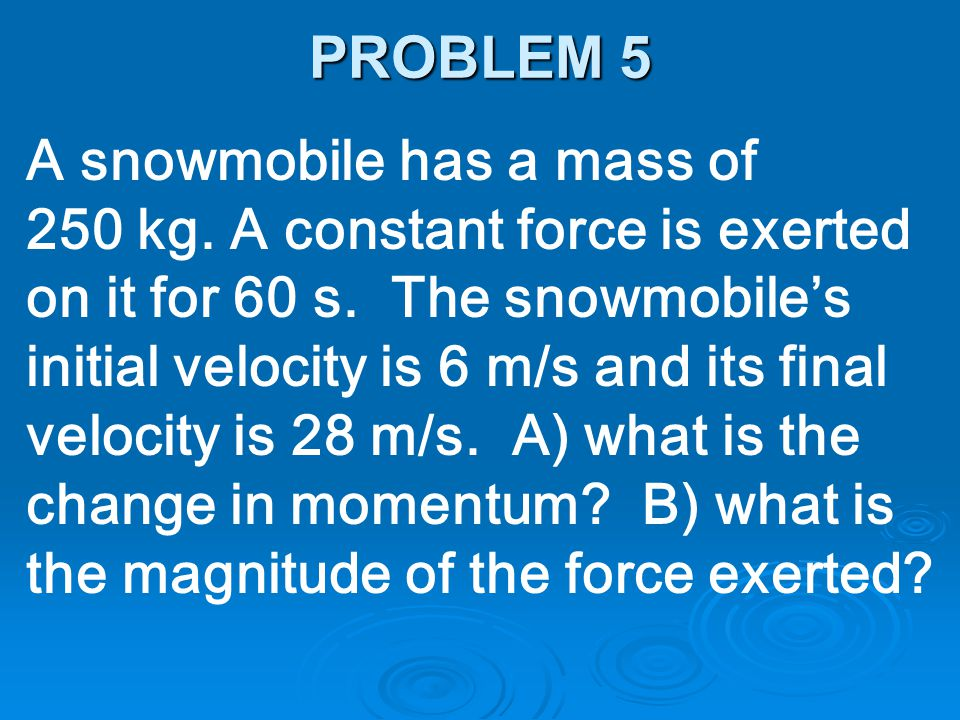 PROBLEM 5 A snowmobile has a mass of