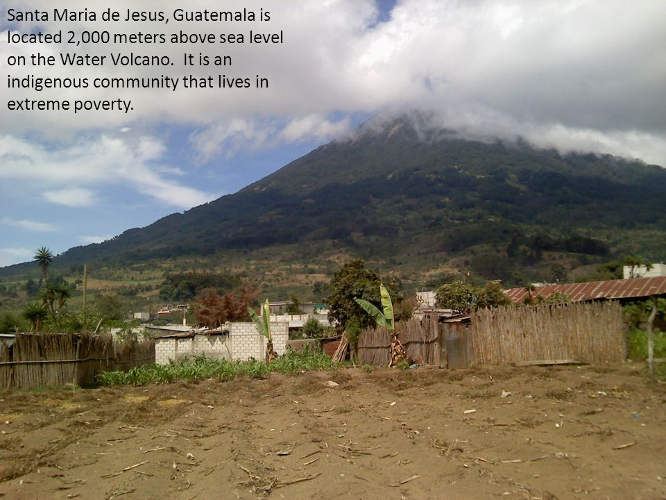 Santa Maria de Jesus, Guatemala is located 2,000 meters above sea level on the Water Volcano.