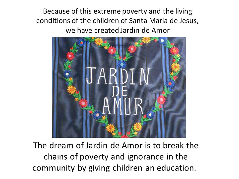 Because of this extreme poverty and the living conditions of the children of Santa Maria de Jesus, we have created Jardin de Amor