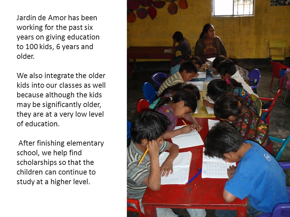 Jardin de Amor has been working for the past six years on giving education to 100 kids, 6 years and older.
