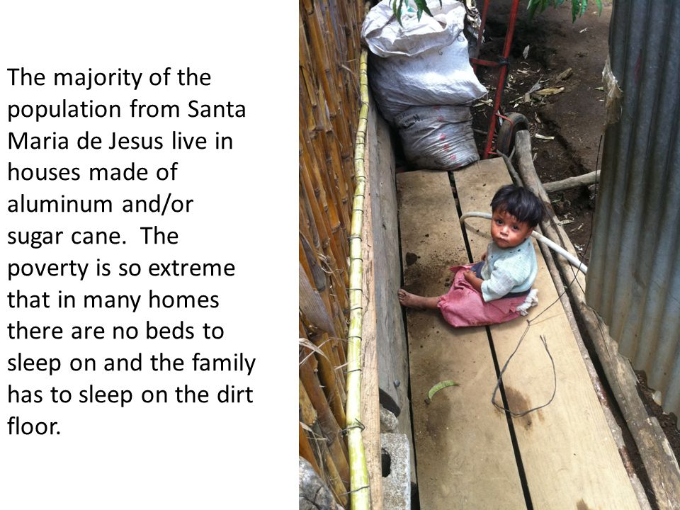 The majority of the population from Santa Maria de Jesus live in houses made of aluminum and/or sugar cane.