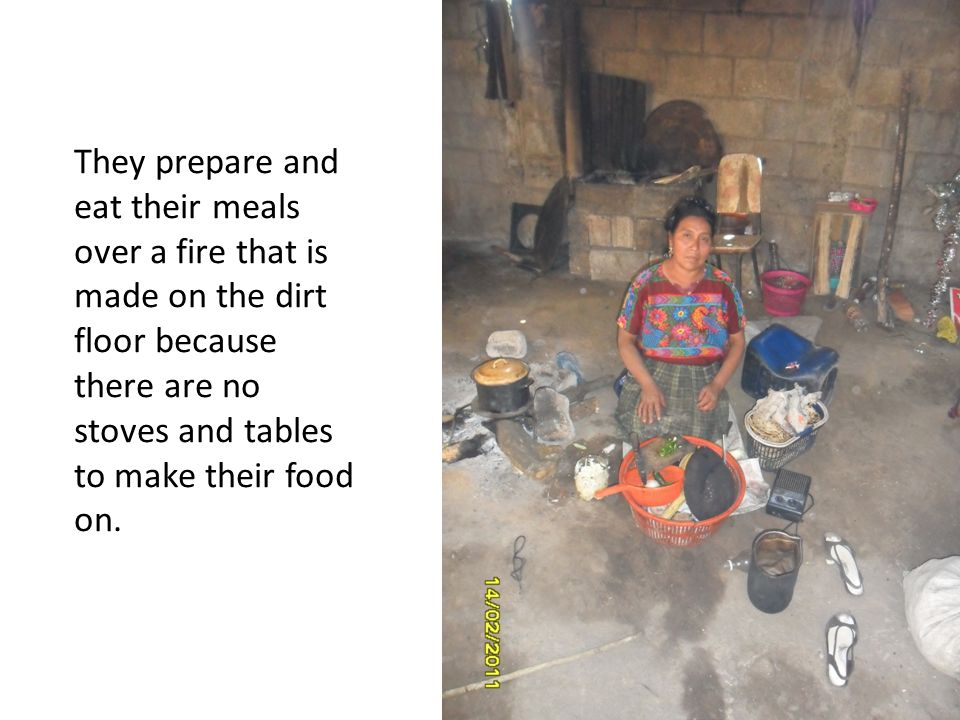 They prepare and eat their meals over a fire that is made on the dirt floor because there are no stoves and tables to make their food on.