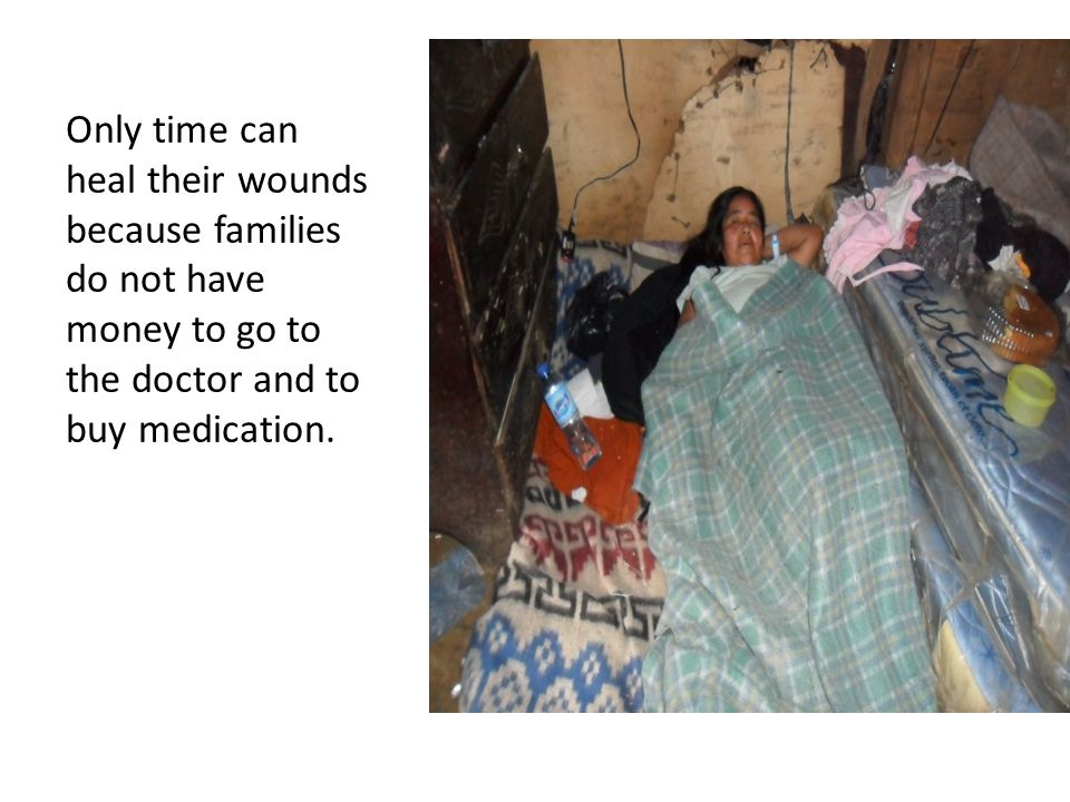 Only time can heal their wounds because families do not have money to go to the doctor and to buy medication.
