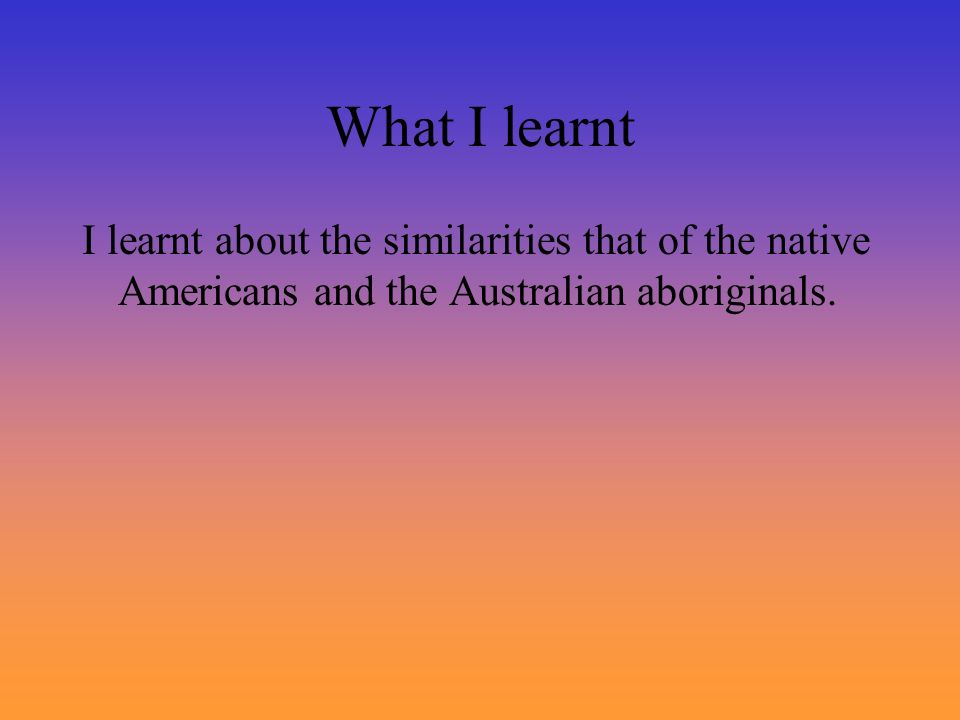 What I learntI learnt about the similarities that of the native Americans and the Australian aboriginals.