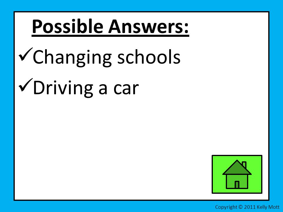 Possible Answers: Changing schools Driving a car