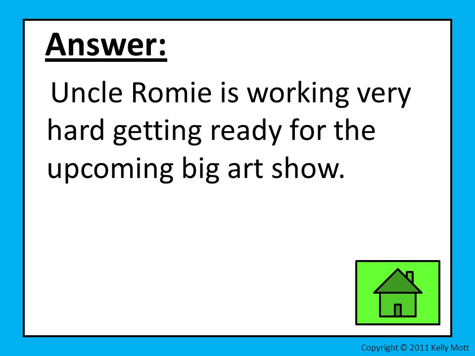 Answer: Uncle Romie is working very hard getting ready for the upcoming big art show.