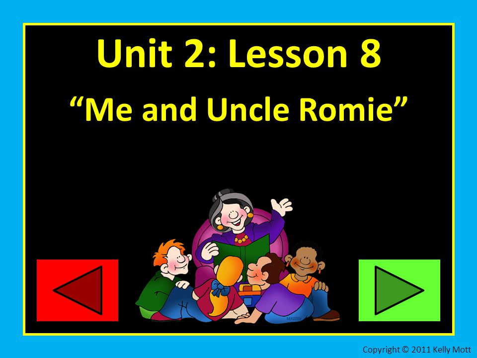 Unit 2: Lesson 8 Me and Uncle Romie Copyright © 2011 Kelly Mott 2