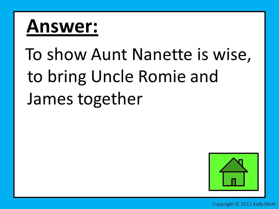Answer: To show Aunt Nanette is wise, to bring Uncle Romie and James together.