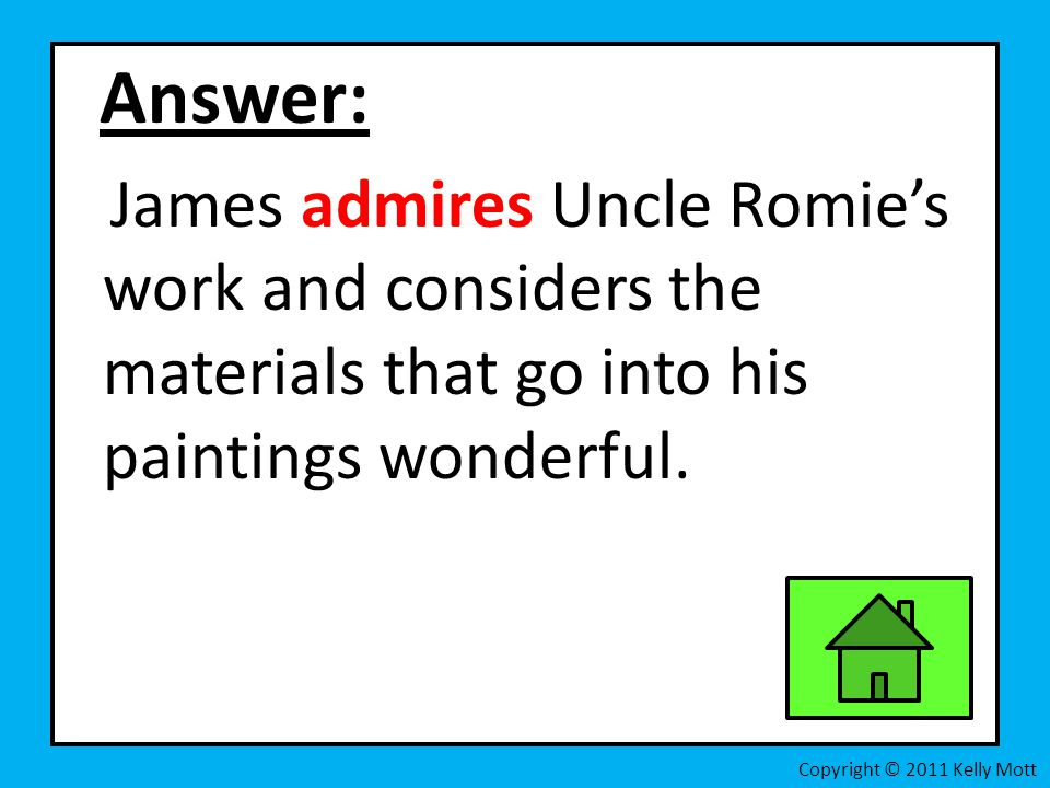 Answer: James admires Uncle Romie's work and considers the materials that go into his paintings wonderful.