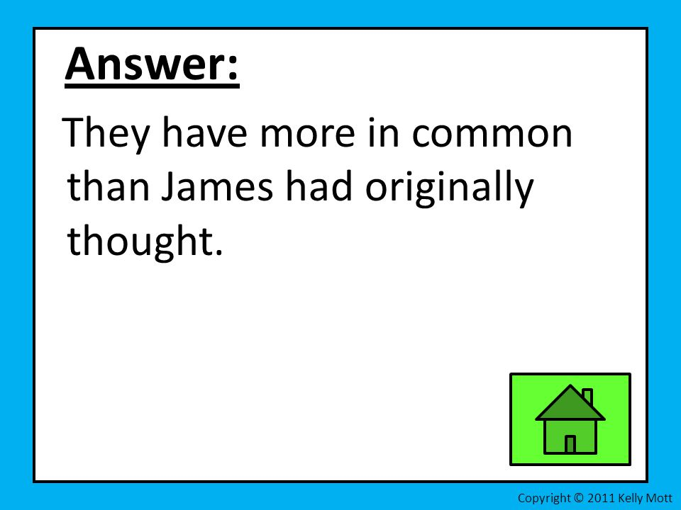 Answer: They have more in common than James had originally thought.