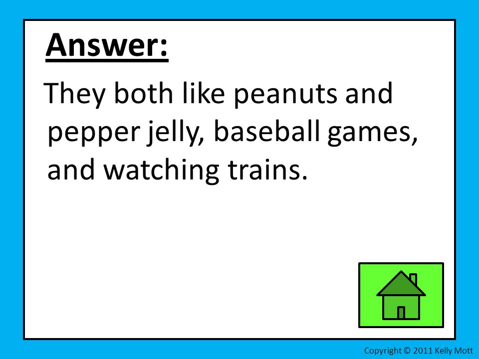 Answer: They both like peanuts and pepper jelly, baseball games, and watching trains.