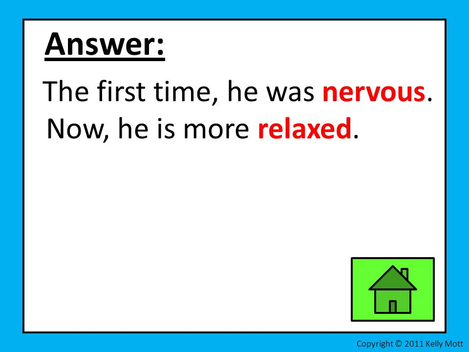 Answer: The first time, he was nervous. Now, he is more relaxed.