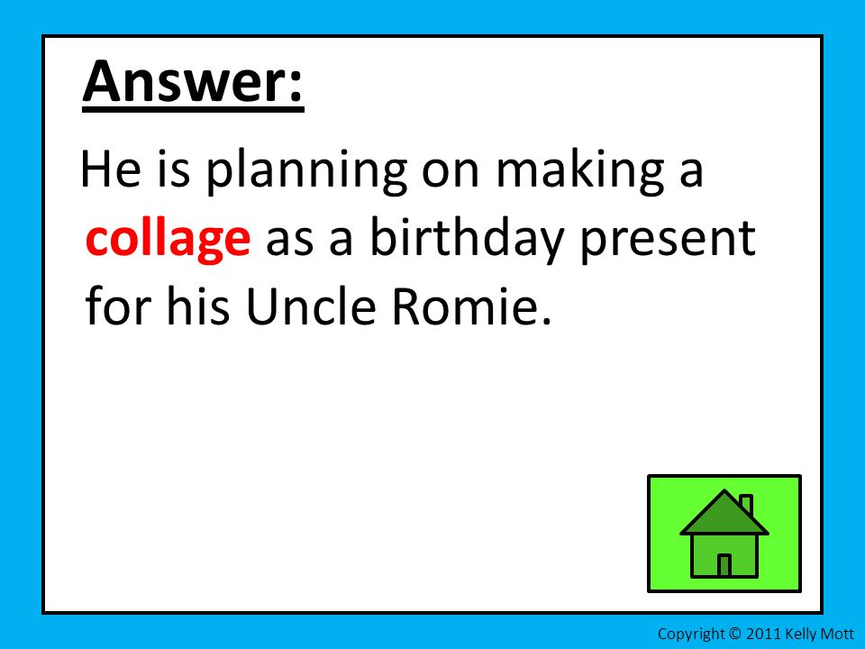 Answer: He is planning on making a collage as a birthday present for his Uncle Romie.