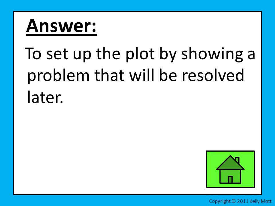 Answer: To set up the plot by showing a problem that will be resolved later.