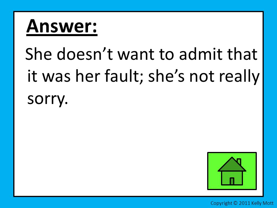 Answer: She doesn't want to admit that it was her fault; she's not really sorry.