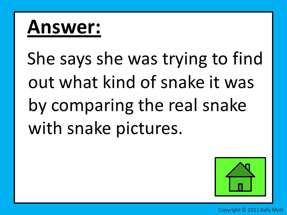 Answer: She says she was trying to find out what kind of snake it was by comparing the real snake with snake pictures.