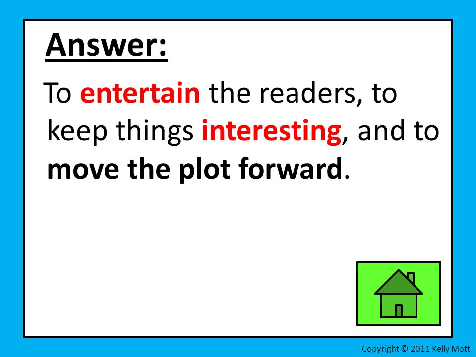 Answer: To entertain the readers, to keep things interesting, and to move the plot forward.