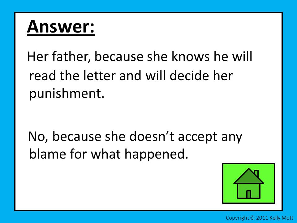 Answer: Her father, because she knows he will read the letter and will decide her punishment.
